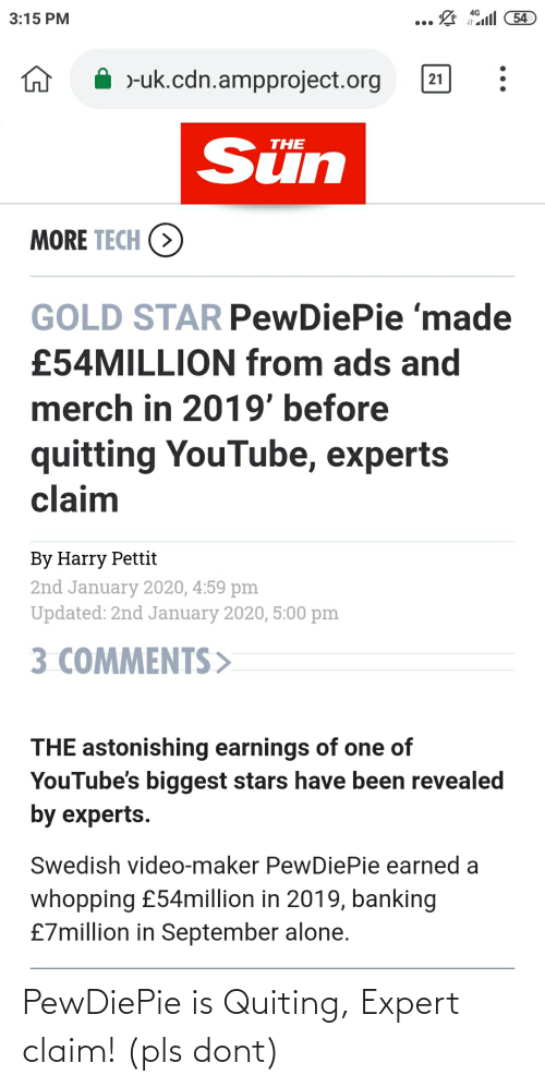Being Alone, youtube.com, and Star: 4G  54  3:15 PM  •..  )-uk.cdn.ampproject.org  21  Sün  THE  MORE TECH (>  GOLD STAR PewDiePie 'made  £54MILLION from ads and  merch in 2019' before  quitting YouTube, experts  claim  By Harry Pettit  2nd January 2020, 4:59 pm  Updated: 2nd January 2020, 5:00 pm  3 COMMENTS>  THE astonishing earnings of one of  YouTube's biggest stars have been revealed  by experts.  Swedish video-maker PewDiePie earned a  whopping £54million in 2019, banking  £7million in September alone. PewDiePie is Quiting, Expert claim! (pls dont)