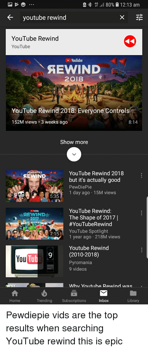 Videos, youtube.com, and Control: , 4G .. 80%| 12:13 am  K youtube rewind  YouTube Rewind  YouTube  YouTube  AEWIND  2018  OI  YouTube Rewind 2018: Everyone Control  152M views. 3 weeks ago  8:14  Show more  PEWDIEPESYouTube Rewind 2018  PEWDIEPTE'S  but it's actually good  PewDiePie  1 day ago 15M views  5:35  YouTube Rewing:  The Shape of 2017|  #YouTubeRewind  YouTube Spotlight  1 year ago 218M views  Youl be  2017  Youtube Rewind  9(2010-2018)  You  Tub  Pyromania  9 videos  Home  Trending Subscriptions  Inbox  Library