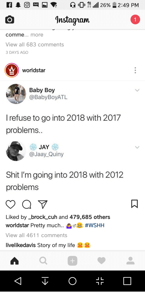 Life, Shit, and Worldstar: 4G  LTE  2  Instaguam  comme... more  View all 683 comments  3 DAYS AGO  worldstar  Baby Boy  BabyBoyATL  l refuse to go into 2018 with 2017  problems  @Jaay_Quiny  Shit I'm going into 2018 with 2012  problems  Liked by_brock_cuh and 479,685 others  worldstar Pretty much.. #WSHH  View all 4611 comments  livelikedavis Story of my life  0