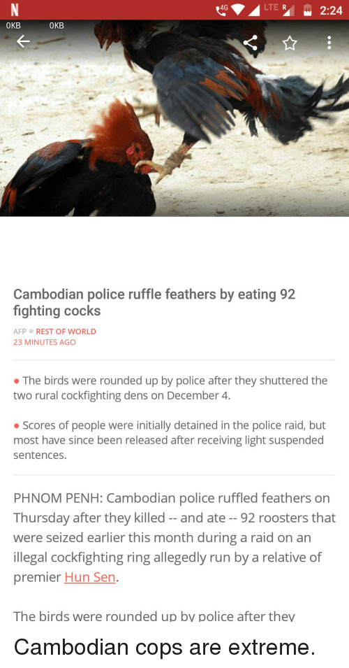 Funny, Police, and Run: 4G  LTE R  OKB  OKB  Cambodian police ruffle feathers by eating 92  fighting cocks  AFPREST OF WORLD  23 MINUTES AGO  · The birds were rounded up by police after they shuttered the  two rural cockfighting dens on December 4  o Scores of people were initially detained in the police raid, but  most have since been released after receiving light suspended  sentences.  PHNOM PENH: Cambodian police ruffled feathers on  Thursday after they killed-and ate - - 92 roosters that  were seized earlier this month during a raid on an  llegal cockfighting ring allegedly run by a relative of  premier Hun Sen  The birds were rounded up by police after they Cambodian cops are extreme.