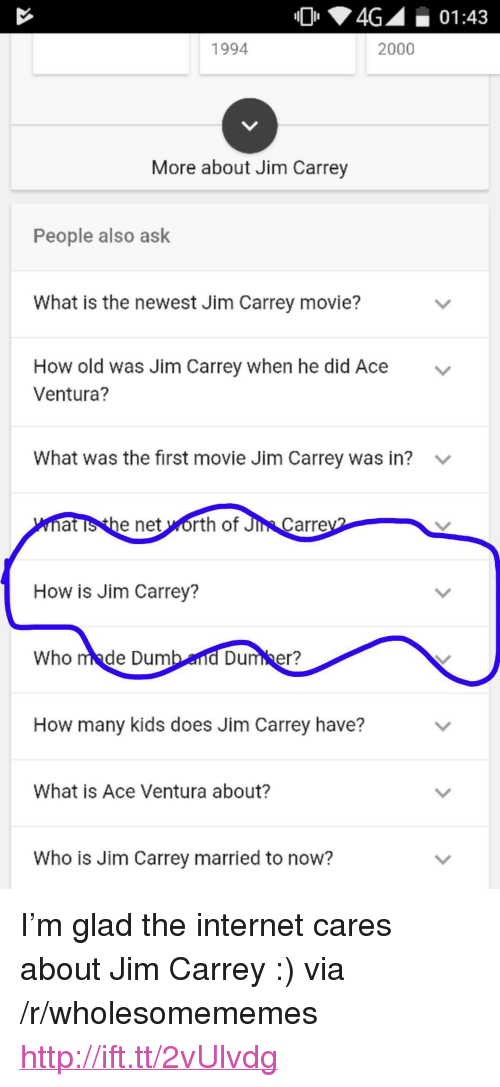 "Ace Ventura, Internet, and Jim Carrey: 4G01:43  1994  2000  More about Jim Carrey  People also ask  What is the newest Jim Carrey movie?  How old was Jim Carrey when he did Ace  Ventura?  v  What was the first movie Jim Carrey was in?  at is the net worth of Ji  Carre  How is Jim Carrey?  Who made Dum  Dumber?  How many kids does Jim Carrey have?  What is Ace Ventura about?  Who is Jim Carrey married to now? <p>I&rsquo;m glad the internet cares about Jim Carrey :) via /r/wholesomememes <a href=""http://ift.tt/2vUlvdg"">http://ift.tt/2vUlvdg</a></p>"