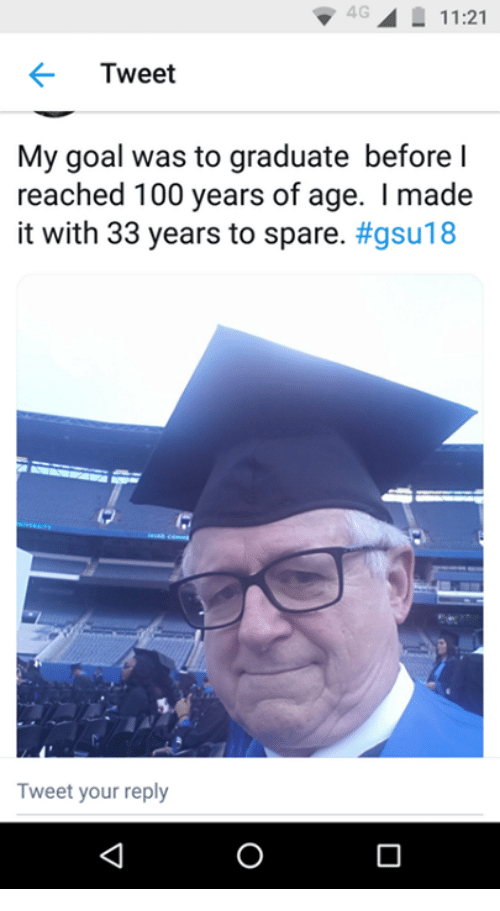Anaconda, Goal, and Tweet: 4G11:21  Tweet  My goal was to graduate before l  reached 100 years of age. I made  it with 33 years to spare. #gsu18  Tweet your reply