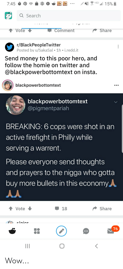 Blackpeopletwitter, Homie, and Money: 4GE  15%  7:45  Q Search  Vote  Comment  Share  r/BlackPeopleTwitter  Posted by u/SakaSal 1h i.redd.it  Send money to this poor hero, and  follow the homie on twitter and  @blackpowerbottomtext on insta.  NCEELED  blackpowerbottomtext  blackpowerbottomtext  @pigmentpariah  BREAKING: 6 cops were shot in an  active firefight in Philly while  serving a warrent.  Please everyone send thoughts  and prayers to the nigga who gotta  buy more bullets in this economy  Share  Vote  18  r/nice  76 Wow...