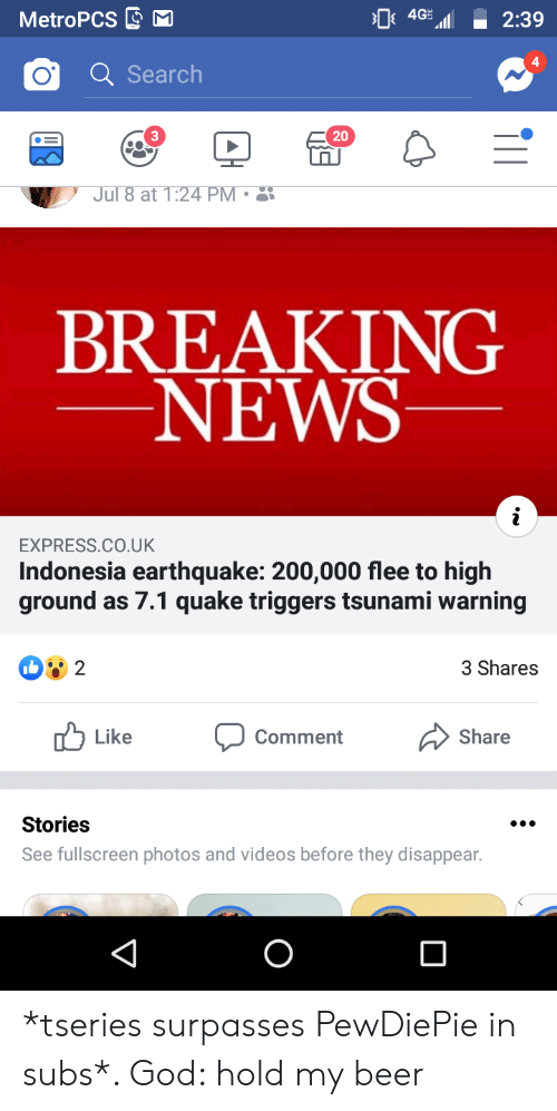 Beer, God, and News: 4GH  MetroPCS  2:39  Search  20  3  Jul 8 at 1:24  PM  .  BREAKING  NEWS  EXPRESS.CO.UK  Indonesia earthquake: 200,000 flee to high  ground  as 7.1 quake triggers tsunami warning  b 2  3 Shares  Like  Share  Comment  Stories  See fullscreen photos and videos before they disappear. *tseries surpasses PewDiePie in subs*. God: hold my beer
