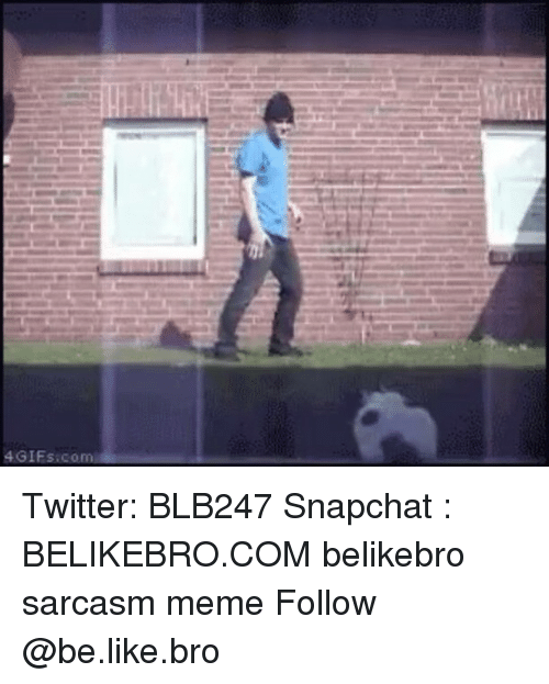 Be Like, Meme, and Memes: 4GIFs.co Twitter: BLB247 Snapchat : BELIKEBRO.COM belikebro sarcasm meme Follow @be.like.bro