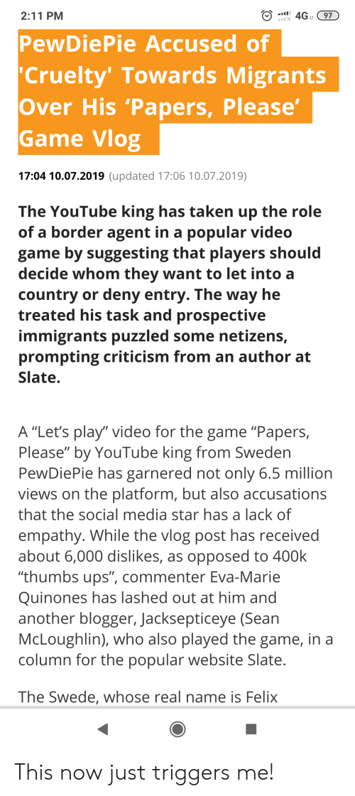 "Social Media, Taken, and The Game: 4GJr 97  2:11 PM  X  PewDiePie Accused of  Cruelty' Towards Migrants  Over His 'Papers, Please'  Game Vlog  17:04 10.07.2019 (updated 17:06 10.07.2019)  The YouTube king has taken up the role  of a border agent in a popular video  game by suggesting that players should  decide whom they want to let into a  country or deny entry. The way he  treated his task and prospective  immigrants puzzled some netizens,  prompting criticism from an author at  Slate.  A ""Let's play"" video for the game ""Papers,  Please"" by YouTube king from Sweden  PewDiePie has garnered not only 6.5 million  views on the platform, but also accusations  that the social media star has a lack of  empathy. While the vlog post has received  about 6,000 dislikes, as opposed to 400k  ""thumbs ups"", commenter Eva-Marie  Quinones has lashed out at him and  another blogger, Jacksepticeye (Sean  McLoughlin), who also played the game, in a  column for the popular website Slate.  The Swede, whose real name is Felix This now just triggers me!"