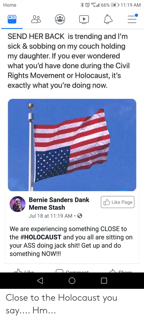 Ass, Bernie Sanders, and Dank: 4GLTE  .66% 11:19 AM  Home  SEND HER BACK is trending and I'm  sick & sobbing on my couch holding  my daughter. If you ever wondered  what you'd have done during the Civil  Rights Movement or Holocaust, it's  exactly what you're doing  Bernie Sanders Dank  Like Page  Meme Stash  Jul 18 at 11:19 AM  We are experiencing something CLOSE to  the #HOLOCAUST and you all are sitting on  your ASS doing jack shit! Get up and do  something NOW!!!  Iiko  charo  Cammont Close to the Holocaust you say.... Hm...