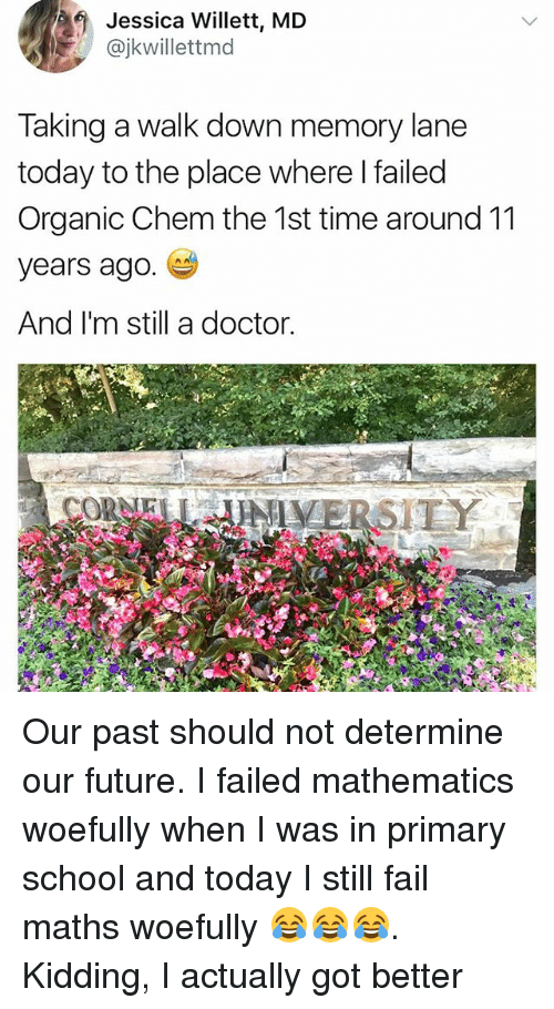 Doctor, Fail, and Future: 4Jessica Willett, MD  @jkwillettmd  Taking a walk down memory lane  today to the place where I failed  Organic Chem the 1st time around 11  years ago  And I'm still a doctor.  CORNELNIVERSITY Our past should not determine our future. I failed mathematics woefully when I was in primary school and today I still fail maths woefully 😂😂😂. Kidding, I actually got better