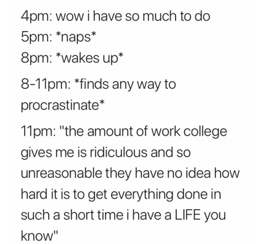 """College, Life, and Wow: 4pm: wow i have so much to do  5pm: *naps*  8pm: *wakes up*  8-11pm: *finds any way to  procrastinate*  11pm: """"the amount of work college  gives me is ridiculous and so  unreasonable they have no idea how  hard it is to get everything done in  such a short time i have a LIFE you  know"""""""