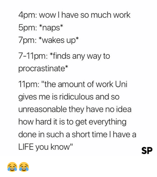 """Life, Wow, and Work: 4pm: wow I have so much work  5pm: naps*  7pm: *wakes up*  7-11pm: *finds any way to  procrastinate*  11pm: """"the amount of work Uni  gives me is ridiculous and so  unreasonable they have no idea  how hard it is to get everything  done in such a short time I have a  LIFE you know""""  SP 😂😂"""