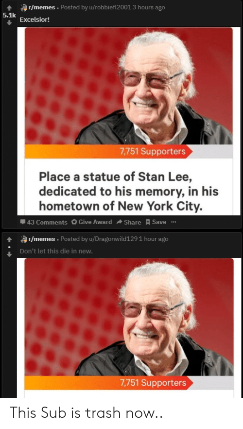 """Memes, New York, and Reddit: 4r/memes Posted by u/robbiefl2001 3 hours ago  5.1k  Excelsior!  7,751 Supporters  Place a statue of Stan Lee,  dedicated to his memory, in his  hometown of New York City.  43 Comments O Give Award  Save """"  Share  r/memes. Posted by u/Dragonwild129 1 hour ago  Don't let this die in neww  7,751 Supporters This Sub is trash now.."""
