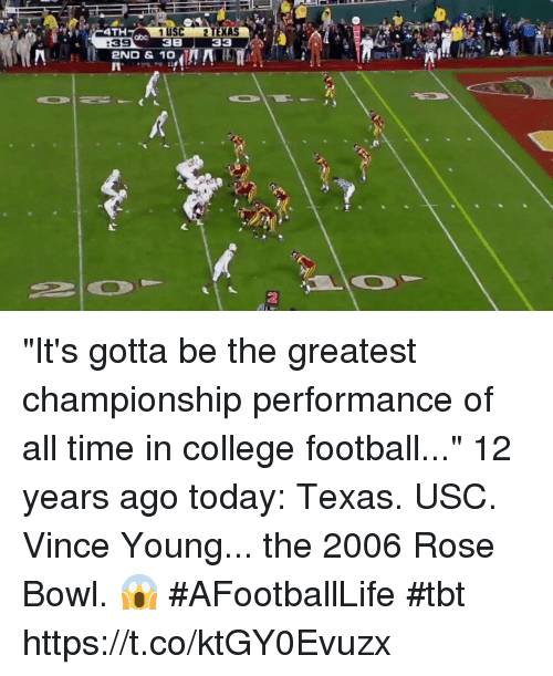 """College, College Football, and Football: 4TH  1 USC 2 TEXAS  38 33  abo  :39  2ND & 10  2 """"It's gotta be the greatest championship performance of all time in college football...""""  12 years ago today: Texas. USC. Vince Young... the 2006 Rose Bowl. 😱 #AFootballLife #tbt https://t.co/ktGY0Evuzx"""
