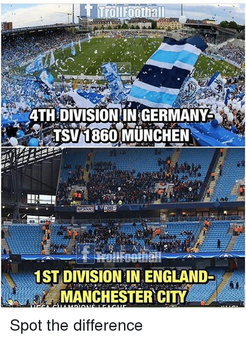 England, Memes, and Germany: 4TH DIVISION IN GERMANY  TSV1860 MUNCHEN  1ST DIVISION IN ENGLAND-  MANCHESTER CITY Spot the difference
