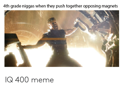 Meme, Push, and They: 4th grade niggas when they push together opposing magnets IQ 400 meme