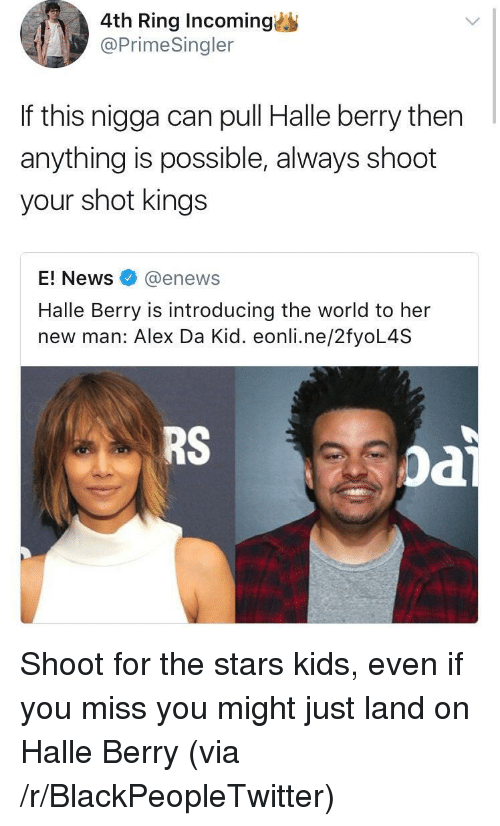 Blackpeopletwitter, News, and E News: 4th Ring Incoming  @PrimeSingler  If this nigga can pull Halle berry then  anything is possible, always shoot  your shot kings  E! News@enews  Halle Berry is introducing the world to her  new man: Alex Da Kid. eonli.ne/2fyoL4S  RS  oa <p>Shoot for the stars kids, even if you miss you might just land on Halle Berry (via /r/BlackPeopleTwitter)</p>