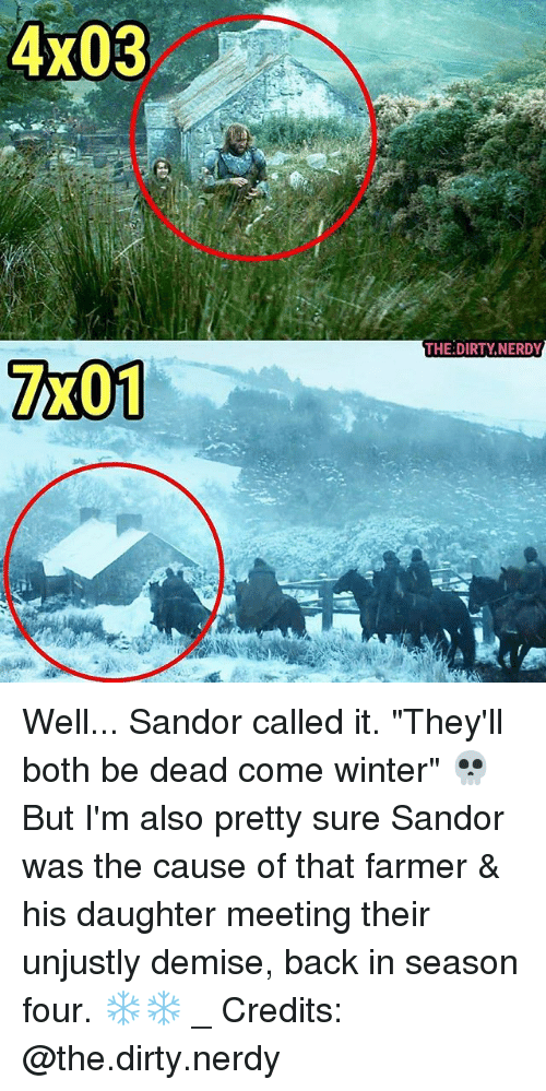 "Memes, Winter, and Dirty: 4x03  THE:DIRTY,NERDY  7x01- Well... Sandor called it. ""They'll both be dead come winter"" 💀 But I'm also pretty sure Sandor was the cause of that farmer & his daughter meeting their unjustly demise, back in season four. ❄❄ _ Credits: @the.dirty.nerdy"