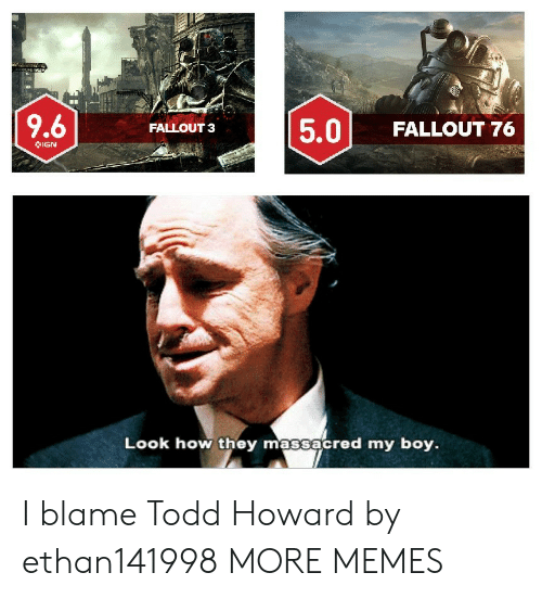 Dank, Memes, and Target: 5.0 FALLOUT 76  FALLOUT 3  IGN  Look how they massacred my boy. I blame Todd Howard by ethan141998 MORE MEMES