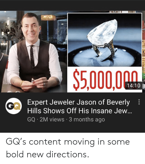 Screenshots, Bold, and Content: $5.000,000  14:10  Expert Jeweler Jason of Beverly  Hills Shows Off His Insane Jew...  GQ 2M views 3 months ago GQ's content moving in some bold new directions.
