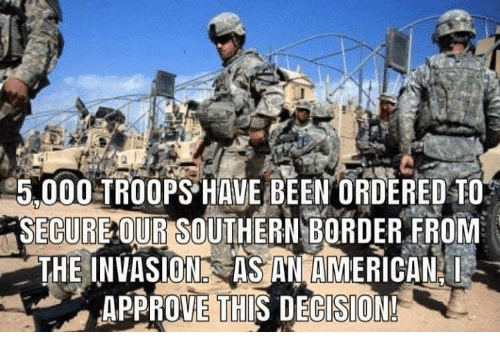 Memes, Been, and 🤖: 5.000 TROOPS HAVE BEEN ORDERED TO  SECURE OUR SOUTHERNBORDER FROM  BATHE INVASION ASTNIAMERİCANİ  APPROVE THIS DECISION