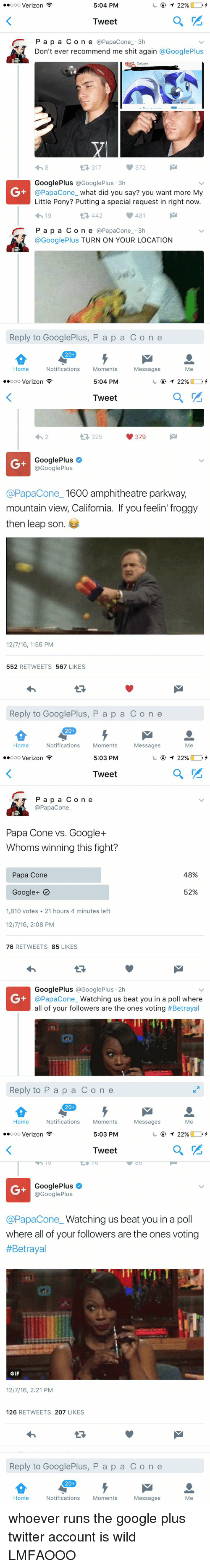 Funny, Gif, and Google: 5:04 PM  T 22%  ooooo Verizon  Tweet  r P a p a C o n e  @Papac one 3h  Don't ever recommend me shit again  @Google Plus  Colgate  317  Google Plus  @Google Plus 3h  @Papacone what did you say? you want more My  Little Pony? Putting a special request in right now.  481  4h 19  442  P a p a C o n e  a Papac one 3h  @Google Plus TURN ON YOUR LOCATION  Reply to Google Plus, P a p a C o n e  20  Notifications  Moments  Home  Messages  Me   5:04 PM  22%  ooooo Verizon  Tweet  379  325  Google Plus  @Google Plus  @Papacone 1600 amphitheatre parkway,  mountain view, California. If you feelin' froggy  then leap son  12/7/16, 1:55 PM  552  RETWEETS  567  LIKES  Reply to GooglePlus, P a p a C o n e  20  Home  Notifications  Moments  Messages  Me   5:03 PM  T 22%  ooooo Verizon  a  Tweet  P a p a C o n e  Papac one  Papa Cone vs. Google  Whoms winning this fight?  48%  Papa Cone  52%  Google  1,810 votes 21 hours 4 minutes left  12/7/16, 2:08 PM  76  RETWEETS  85  LIKES  Google Plus Google Plus 2h  @Papa Cone  Watching us beat you in a poll where  all of your followers are the ones voting  #Betrayal  Reply to P a p a C o n e  20  Notifications  Moments  Home  Messages  Me   5:03 PM  T 22%  ooooo Verizon  a  Tweet  Google Plus  Google Plus  @Papacone Watching us beat you in a poll  where all of your followers are the ones voting  #Betrayal  GIF  12/7/16, 2:21 PM  126  RETWEETS  207  LIKES  Reply to GooglePlus, P a p a C o n e  20  Notifications  Moments  Home  Messages  Me whoever runs the google plus twitter account is wild LMFAOOO