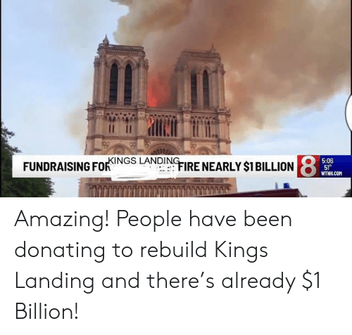 """Fire, Wtnh, and Amazing: 5:06  FUNDRAISING FoF""""INGS LANDIN. FIRE NEARLY $1BILLION8  WTNH COM Amazing! People have been donating to rebuild Kings Landing and there's already $1 Billion!"""