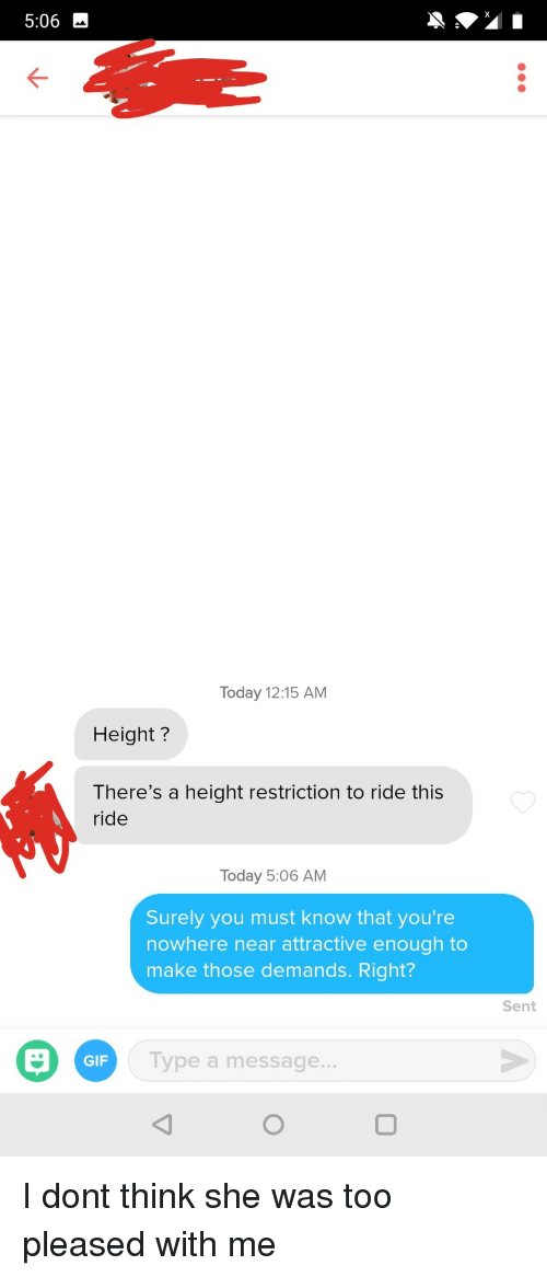 Gif, Today, and Don: 5:06  Today 12:15 AM  Height?  There's a height restriction to ride this  ride  Today 5:06 AM  Surely you must know that you're  nowhere near attractive enough to  make those demands. Right?  Sent  Type a message...  GIF I dont think she was too pleased with me