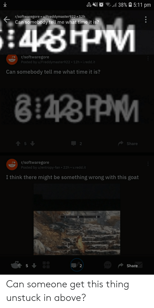 Goat, Time, and Entropy: 5:11 pm  38%  r/softwaregore u/Freddymaster922 12h  Can somebody tell me what time it is?  PM  44  r/softwaregore  Posted by u/Freddymaster922 12h i.redd.it  Can somebody tell me what time it is?  5  Share  2  r/softwaregore  Posted by u/entropy-fan 22h v.redd.it  I think there might be something wrong with this goat  Share  5  2 Can someone get this thing unstuck in above?