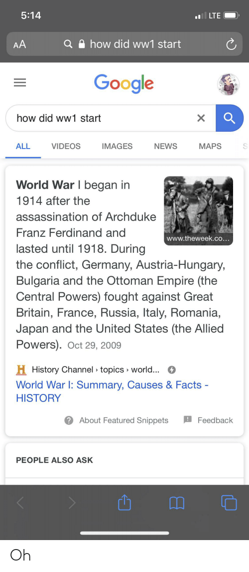 Assassination, Empire, and Facts: 5:14  l LTE  how did ww1 start  AA  Google  how did ww1 start  ALL  VIDEOS  MAPS  IMAGES  NEWS  World War I began in  1914 after the  assassination of Archduke  Franz Ferdinand and  www.theweek.co...  lasted until 1918. During  the conflict, Germany, Austria-Hungary,  Bulgaria and the Ottoman Empire (the  Central Powers) fought against Great  Britain, France, Russia, Italy, Romania,  Japan and the United States (the Allied  Powers). Oct 29, 2009  H History Channel » topics » world... O  World War I: Summary, Causes & Facts -  HISTORY  ? About Featured Snippets  Feedback  PEOPLE ALSO ASK Oh