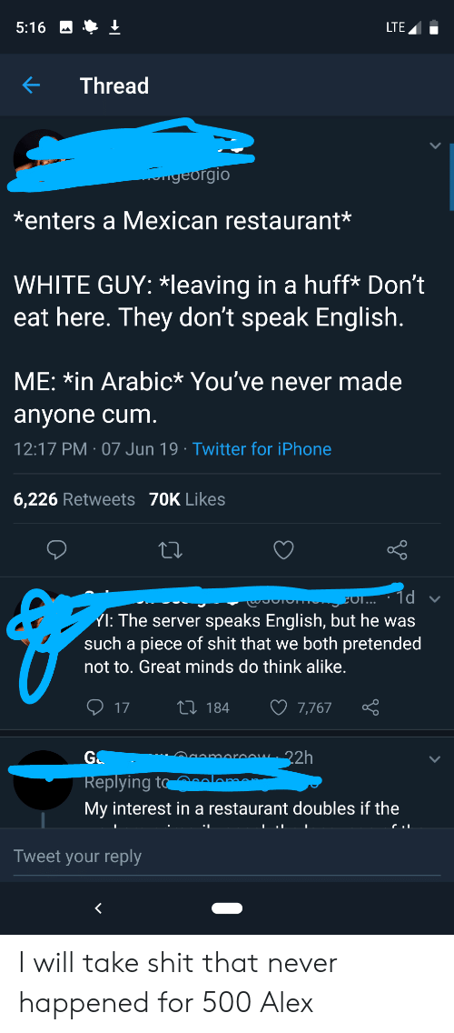 Cum, Iphone, and Shit: 5:16  LTE  Thread  egeorgio  *enters a Mexican restaurant*  WHITE GUY: *leaving in a huff* Don't  eat here. They don't speak English.  ME: *in Arabic* You've never made  anyone cum.  12:17 PM 07 Jun 19 Twitter for iPhone  6,226 Retweets 70K Likes  1d  EOT...  YI: The server speaks English, but he was  such a piece of shit that we both pretended  not to. Great minds do think alike.  17  1184  7,767  22h  G&  moroow.  Replying to  My interest in a restaurant doubles if the  Tweet your reply I will take shit that never happened for 500 Alex