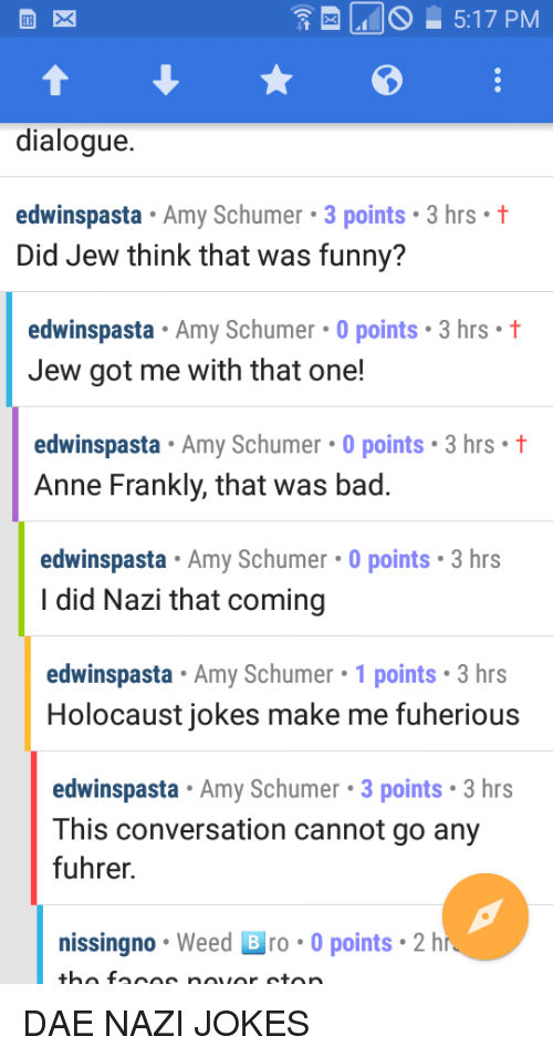Amy Schumer, Bad, and Funny: 5:17 PM  dialogue.  edwinspasta Amy Schumer 3 points 3 hrs t  Did Jew think that was funny?  edwinspasta Amy Schumer 0 points 3 hrs  Jew got me with that one  edwinspasta Amy Schumer 0 points 3 hrs t  Anne Frankly, that was bad.  edwinspasta Amy Schumer 0 points 3 hrs  I did Nazi that coming  edwinspasta . Amy Schumer. 1 points. 3 hrs  Holocaust jokes make me fuherious  edwinspasta Amy Schumer 3 points 3 hrs  This conversation cannot go any  fuhrer.  nissingno Weed B ro-0 points 2h DAE NAZI JOKES