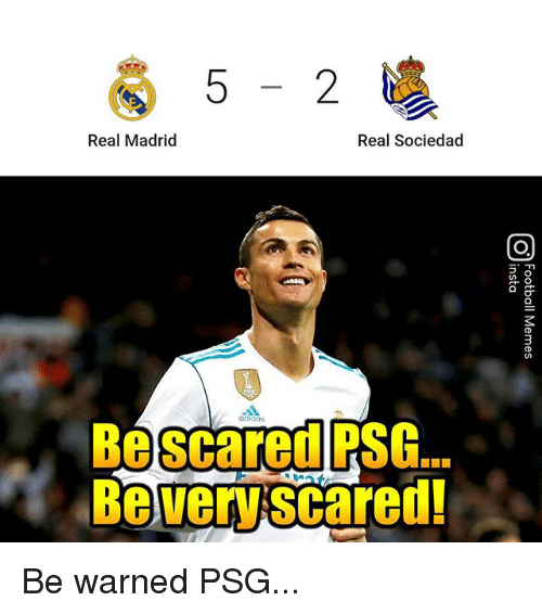 Memes, Real Madrid, and 🤖: 5-2  Real Madrid  Real Sociedad  Be scared PSG.  Be very scared! Be warned PSG...