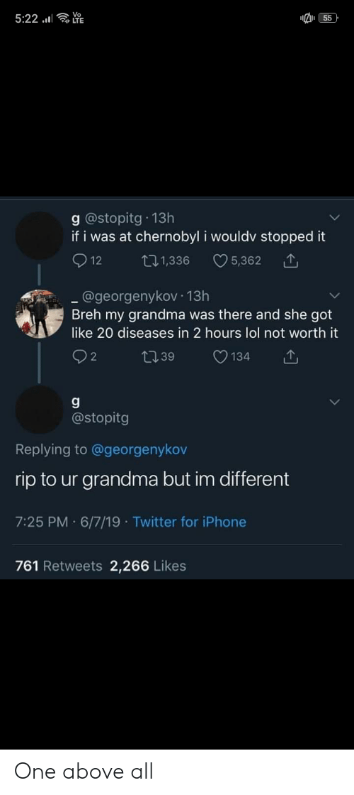 Grandma, Iphone, and Lol: 5:22 .  55  g@stopitg 13h  if i was at chernobyl i wouldv stopped it  12  5,362  ti1,336  @georgenykov 13h  Breh my grandma was there and she got  like 20 diseases in 2 hours lol not worth it  2  134  L39  @stopitg  Replying to @georgenykov  rip to ur grandma but im different  7:25 PM 6/7/19 Twitter for iPhone  761 Retweets 2,266 Likes One above all