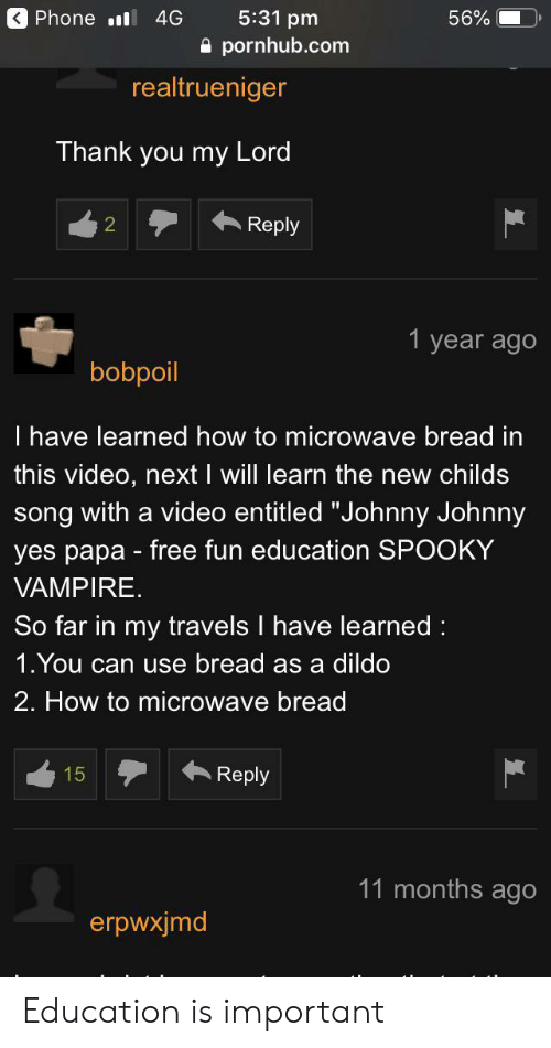 "Dildo, Phone, and Pornhub: 5:31 pm  Phone l  4G  56%  pornhub.com  realtrueniger  Thank you my Lord  Reply  2  1 year ago  bobpoil  I have learned how to microwave bread in  this video, next I will learn the new childs  song with a video entitled ""Johnny Johnny  yes papa free fun education SPOOKY  VAMPIRE  So far in my travels I have learned  1.You can use bread as a dildo  2. How to microwave bread  15  Reply  11 months ago  erpwxjmd Education is important"