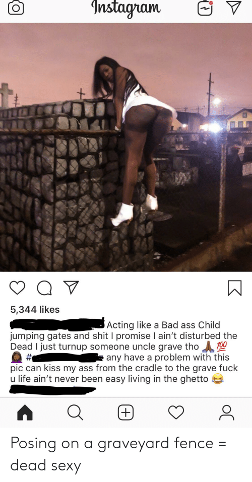 Ass, Bad, and Ghetto: 5,344 like:s  Acting like a Bad ass Child  jumping gates and shit I promise I ain't disturbed the  Dead I just turnup someone uncle grave tho0  #. e any have a problem with this  pic can kiss my ass from the cradle to the grave fuck  u life ain't never been easy living in the ghetto Posing on a graveyard fence = dead sexy