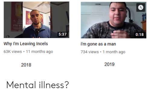 537 018 Why I'm Leaving Incels 63K Views 11 Months Ago I'm Gone as a