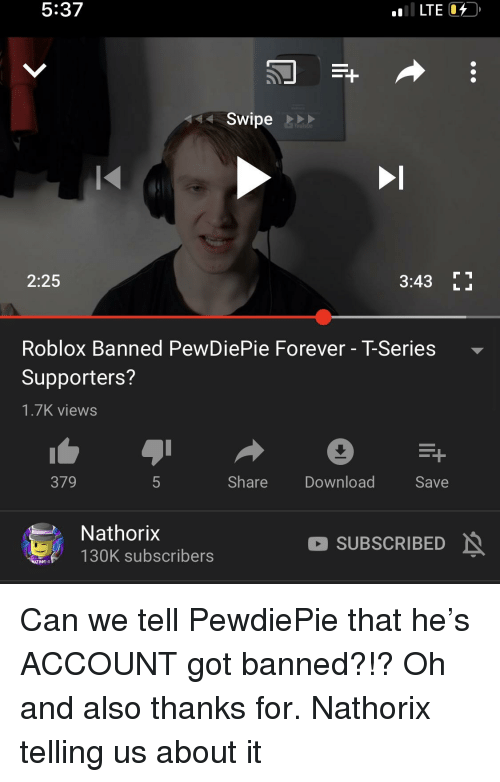Forever, Roblox, and Got: 5:37  LTE  Swipe  2:25  3:43 E  Roblox Banned PewDiePie Forever - T-Series-  Supporters?  1.7K views  379  Share Download  Save  Nathorix  130K subscribers  SUBSCRIBED