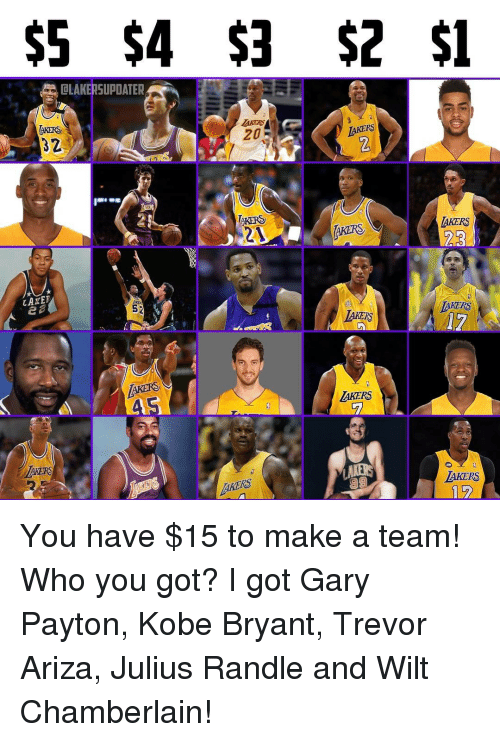 Kobe Bryant, Memes, and Trevor Ariza: $5 $4 $3 $2 $1  OLAKERSUPDATER  LAKERS  AKERS  TAKERS  LAKERS  YARN  LAKER  MAKERS  52  KERD  AKERS  AKERS You have $15 to make a team! Who you got? I got Gary Payton, Kobe Bryant, Trevor Ariza, Julius Randle and Wilt Chamberlain!