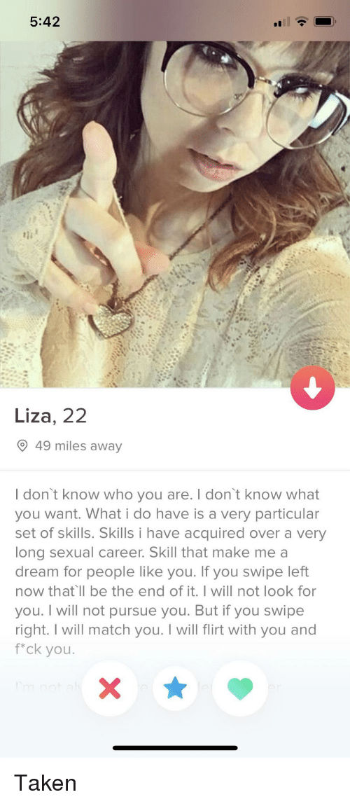A Dream, Taken, and Match: 5:42  Liza, 22  49 miles away  I don't know who you are. I don't know what  you want. What i do have is a very particular  set of skills. Skills i have acquired over a very  long sexual career. Skill that make me a  dream for people like you. If you swipe left  now that ll be the end of it. I will not look for  you. I will not pursue you. But if you swipe  right. I will match you. I will flirt with you and  f*ck you. Taken