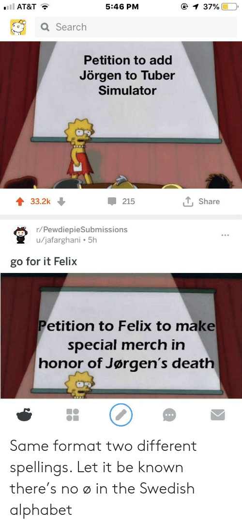 Alphabet, At&t, and Death: 5:46 PM  @ 1 37%  ll AT&T  Q Search  Petition to add  Jörgen to Tuber  Simulator  T, Share  33.2k  215  r/PewdiepieSubmissions  u/jafarghani 5h  go for it Felix  Petition to Felix to make  special merch in  honor of Jørgen's death Same format two different spellings. Let it be known there's no ø in the Swedish alphabet