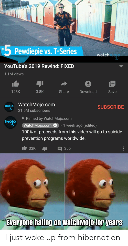 Suicide, Video, and Watch: -5  5 Pewdiepie vs. T-Series  watch  YouTube's 2019 Rewind: FIXED  1.1M views  Share  148K  3.8K  Download  Save  mojo WatchMojo.com  SUBSCRIBE  21.5M subscribers  + Pinned by WatchMojo.com  WatchMojo.com O: 1 week ago (edited)  mojo  100% of proceeds from this video will go to suicide  prevention programs worldwide.  33K  355  Everyone hating on watchMojo for years I just woke up from hibernation