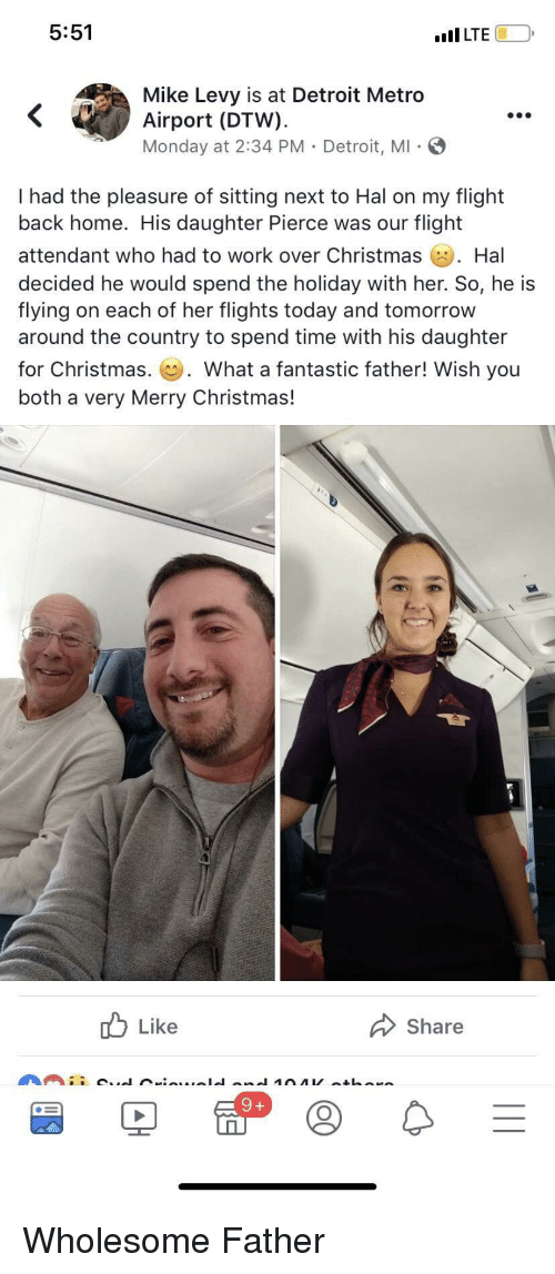 Christmas, Detroit, and Work: 5:51  ILTE  Mike Levy is at Detroit Metro  Airport (DTW).  Monday at 2:34 PM Detroit, MI  .oe  I had the pleasure of sitting next to Hal on my flight  back home. His daughter Pierce was our flight  attendant who had to work over Christmas . Hal  decided he would spend the holiday with her. So, he is  flying on each of her flights today and tomorrow  around the country to spend time with his daughter  for Christmas. what a fantastic father! Wish you  both a very Merry Christmas!  Like  Share  9 + Wholesome Father