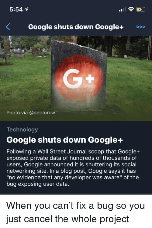 """Google, Blog, and Technology: 5:54  Google shuts down Google+0  Photo via @doctorow  Technology  Google shuts down Google+  Following a Wall Street Journal scoop that Google+  exposed private data of hundreds of thousands of  users, Google announced it is shuttering its social  networking site. In a blog post, Google says it has  """"no evidence that any developer was aware"""" of the  bug exposing user data. When you can't fix a bug so you just cancel the whole project"""