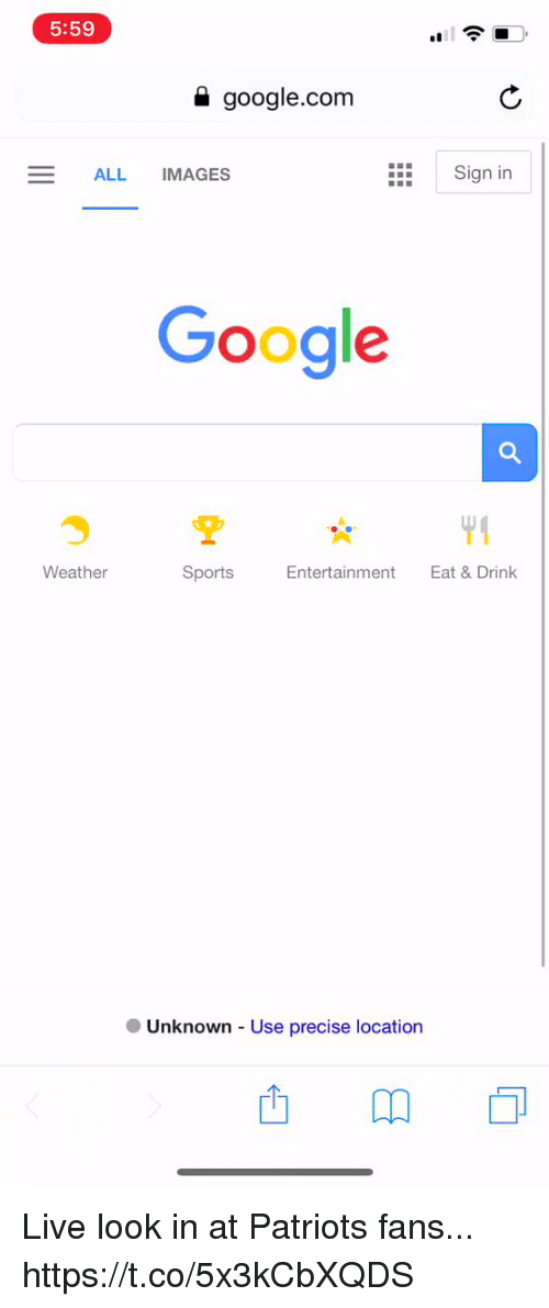 Football, Google, and Nfl: 5:59  a google.com  ALL IMAGES  Sign in  Google  Weather  Sports  Entertainment  Eat & Drink  ● Unknown-Use precise location Live look in at Patriots fans... https://t.co/5x3kCbXQDS