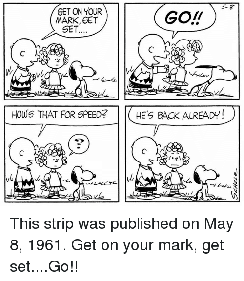 Memes, Back, and 🤖: 5- 8  GET ON YOUR  MARK, GET  GO!T  SET  HOWS THAT FOR SPEED?  HE'S BACK ALREADY  2 This strip was published on May 8, 1961. Get on your mark, get set....Go!!