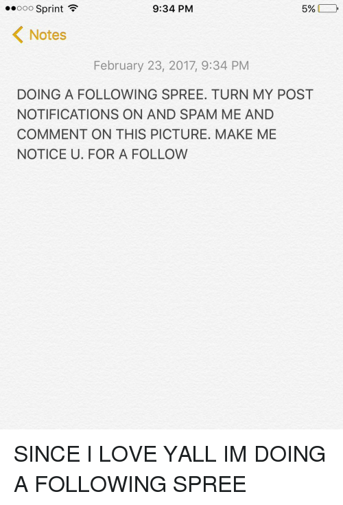Memes, Pictures, and Sprint: 5%  9:34 PM  Ooo Sprint  K Notes  February 23, 2017, 9:34 PM  DOING A FOLLOWING SPREE. TURN MY POST  NOTIFICATIONS ON AND SPAM ME AND  COMMENT ON THIS PICTURE. MAKE ME  NOTICE U. FOR A FOLLOW SINCE I LOVE YALL IM DOING A FOLLOWING SPREE