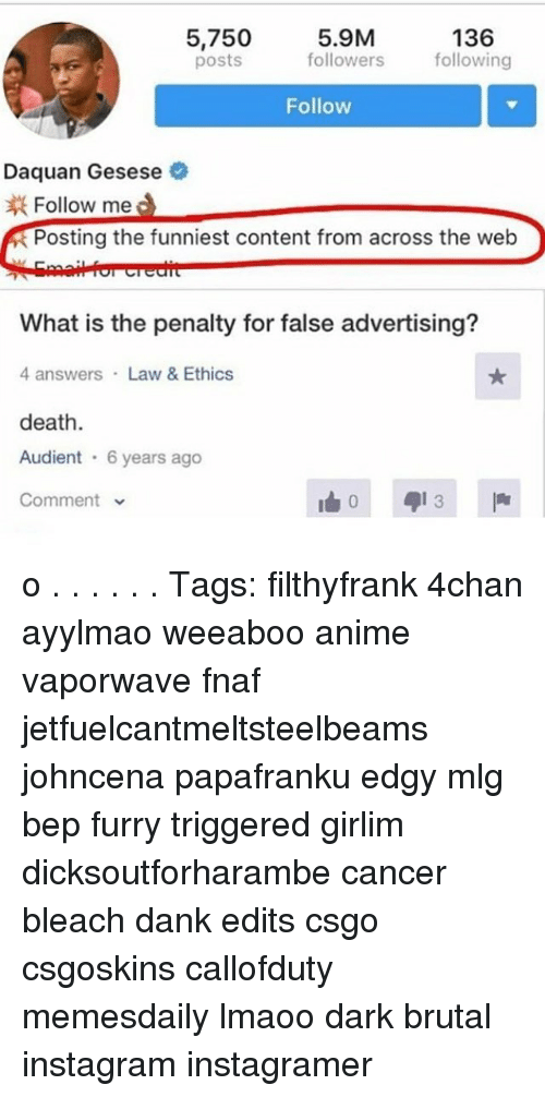 4chan, Daquan, and Memes: 5.9M  136  5,750  followers  following  posts  Follow  Daquan Gesese  Follow me  Posting the funniest content from across the web  What is the penalty for false advertising?  4 answers Law & Ethics  death  Audient  6 years ago  Comment o . . . . . . Tags: filthyfrank 4chan ayylmao weeaboo anime vaporwave fnaf jetfuelcantmeltsteelbeams johncena papafranku edgy mlg bep furry triggered girlim dicksoutforharambe cancer bleach dank edits csgo csgoskins callofduty memesdaily lmaoo dark brutal instagram instagramer
