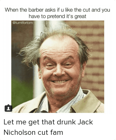 Let me get that drunk Jack Nicholson cut fam: When the barber asks if you like the cut and you have to pretend it's great Let me get that drunk Jack Nicholson cut fam