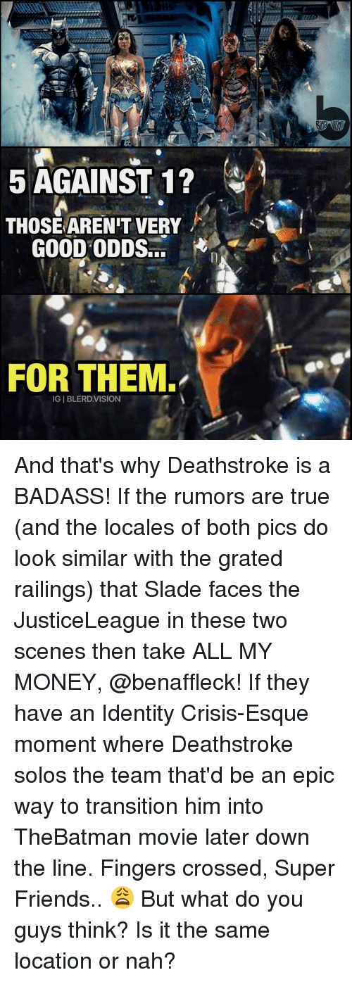 Memes, Vision, and Badass: 5 AGAINST 1?  THOSE ARENT VERY  GOOD ODDS  FOR THEM  IGIBLERD.VISION And that's why Deathstroke is a BADASS! If the rumors are true (and the locales of both pics do look similar with the grated railings) that Slade faces the JusticeLeague in these two scenes then take ALL MY MONEY, @benaffleck! If they have an Identity Crisis-Esque moment where Deathstroke solos the team that'd be an epic way to transition him into TheBatman movie later down the line. Fingers crossed, Super Friends.. 😩 But what do you guys think? Is it the same location or nah?