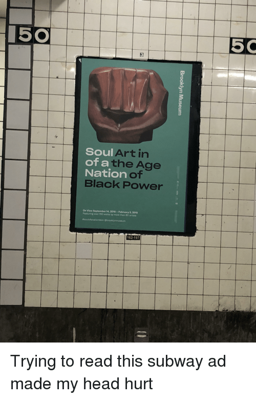 Head, Subway, and Black: 5 C  3  Soul Art in  of a the Age  Na  tion of  Black Power  On View September 14,2018-February 3, 2019  Featuring over 150 works by more than 60 artists  162-197