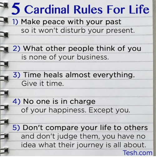 Journey, Life, and Business: 5 Cardinal Rules For Life  1) Make peace with your past  so it won't disturb your present.  2) what other people think of you  is none of your business  3) Time heals almost everything.  Give it time.  4) No one is in charge  of your happiness. Except you.  5) Don't compare your life to others  and don't judge them, you have no  idea what their journey is all about.  Tesh.com